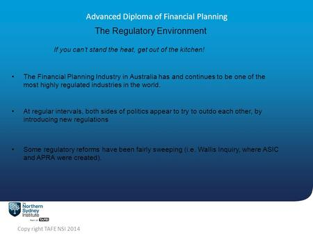 Copy right TAFE NSI 2014 Advanced Diploma of Financial Planning The Regulatory Environment If you can't stand the heat, get out of the kitchen! The Financial.