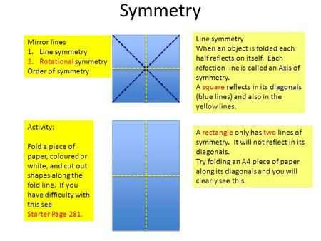 Symmetry Mirror lines 1.Line symmetry 2.Rotational symmetry Order of symmetry Line symmetry When an object is folded each half reflects on itself. Each.