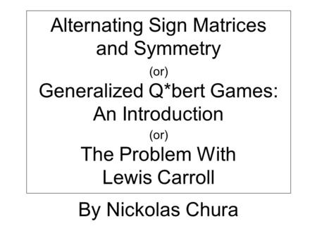Alternating Sign Matrices and Symmetry (or) Generalized Q*bert Games: An Introduction (or) The Problem With Lewis Carroll By Nickolas Chura.