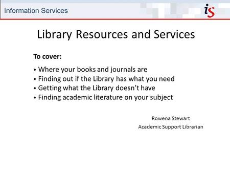 Library Resources and Services Rowena Stewart Academic Support Librarian To cover: Where your books and journals are Finding out if the Library has what.