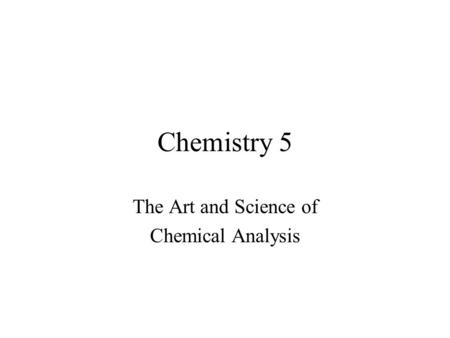 Chemistry 5 The Art and Science of Chemical Analysis.