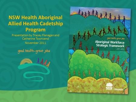 NSW Health Aboriginal Allied Health Cadetship Program Presentation by Tracey Flanagan and Catherine Townsend November 2011.