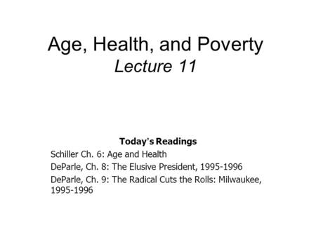 Age, Health, and Poverty Lecture 11 Today ' s Readings Schiller Ch. 6: Age and Health DeParle, Ch. 8: The Elusive President, 1995-1996 DeParle, Ch. 9: