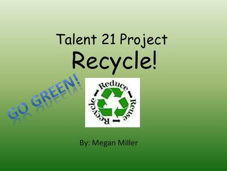 Talent 21 Project By: Megan Miller Recycle!. Are You Earth Friendly? As a friend to the environment my rating is Conservation Star. I can improve my rating.