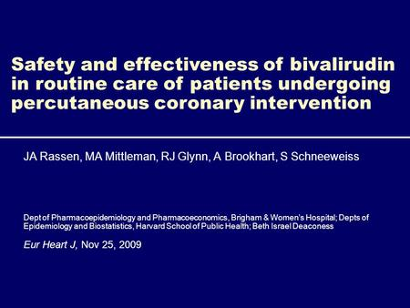 Safety and effectiveness of bivalirudin in routine care of patients undergoing percutaneous coronary intervention JA Rassen, MA Mittleman, RJ Glynn, A.