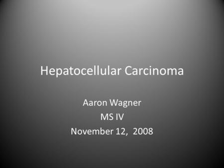 Hepatocellular Carcinoma Aaron Wagner MS IV November 12, 2008.