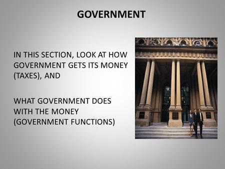 GOVERNMENT IN THIS SECTION, LOOK AT HOW GOVERNMENT GETS ITS MONEY (TAXES), AND WHAT GOVERNMENT DOES WITH THE MONEY (GOVERNMENT FUNCTIONS)