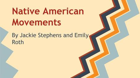 Native American Movements By Jackie Stephens and Emily Roth.