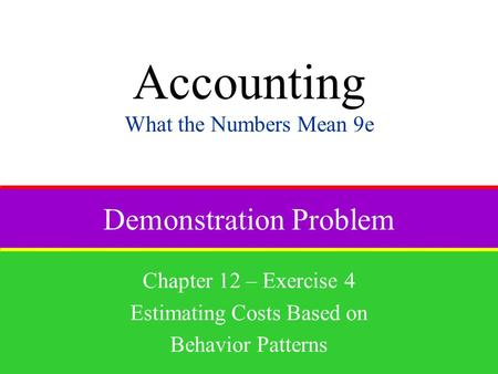 Demonstration Problem Chapter 12 – Exercise 4 Estimating Costs Based on Behavior Patterns Accounting What the Numbers Mean 9e.