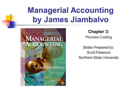 Managerial Accounting by James Jiambalvo Chapter 3: Process Costing Slides Prepared by: Scott Peterson Northern State University.