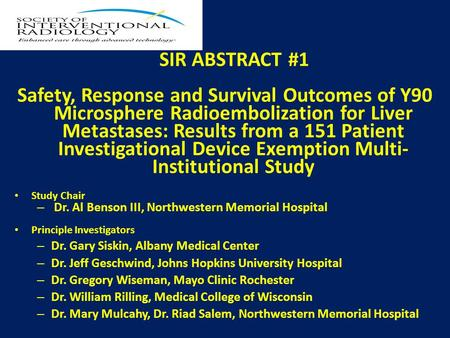 SIR ABSTRACT #1 Safety, Response and Survival Outcomes of Y90 Microsphere Radioembolization for Liver Metastases: Results from a 151 Patient Investigational.