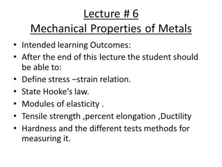 Lecture # 6 Mechanical Properties of Metals Intended learning Outcomes: After the end of this lecture the student should be able to: Define stress –strain.