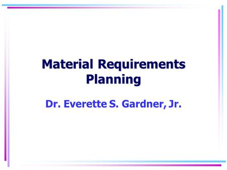 Material Requirements Planning Dr. Everette S. Gardner, Jr.