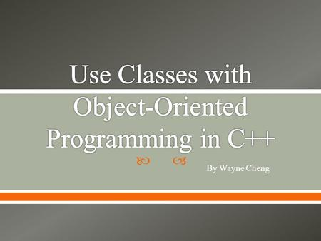  By Wayne Cheng.  Introduction  Five Tenets  Terminology  The foundation of C++: Classes.