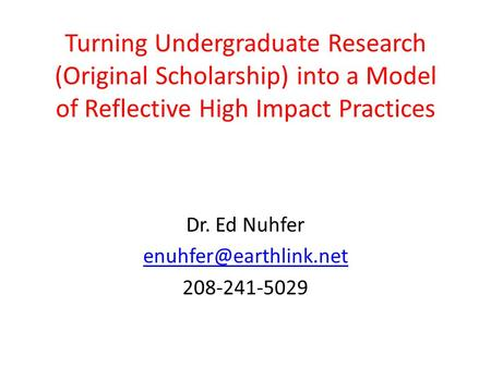 Turning Undergraduate Research (Original Scholarship) into a Model of Reflective High Impact Practices Dr. Ed Nuhfer 208-241-5029.