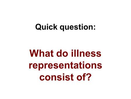 Quick question: What do illness representations consist of?