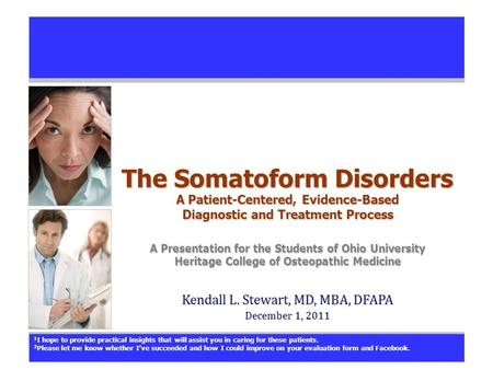 The Somatoform Disorders A Patient-Centered, Evidence-Based Diagnostic and Treatment Process A Presentation for the Students of Ohio University Heritage.