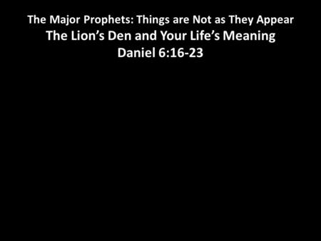 The Major Prophets: Things are Not as They Appear The Lion's Den and Your Life's Meaning Daniel 6:16-23.