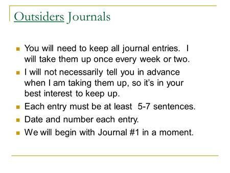 Outsiders Journals You will need to keep all journal entries. I will take them up once every week or two. I will not necessarily tell you in advance when.