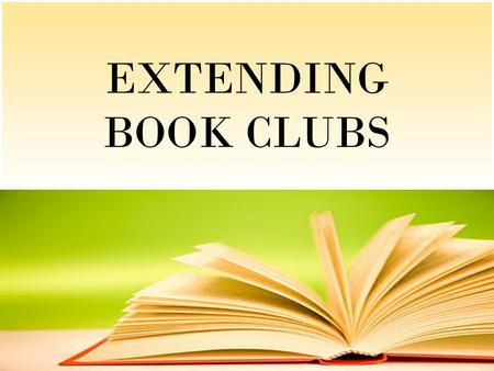 EXTENDING BOOK CLUBS. Why Book Clubs?  To learn to read well, all students need to read thought-provoking, age-appropriate books. They also need to respond.