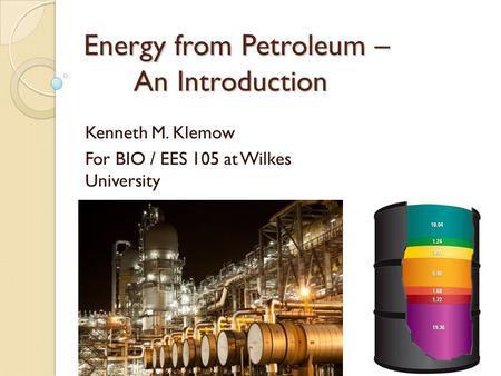 Energy from Petroleum – An Introduction Kenneth M. Klemow For BIO / EES 105 at Wilkes University.