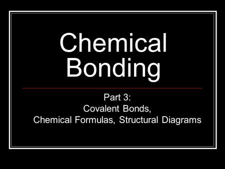 Chemical Bonding Part 3: Covalent Bonds, Chemical Formulas, Structural Diagrams.