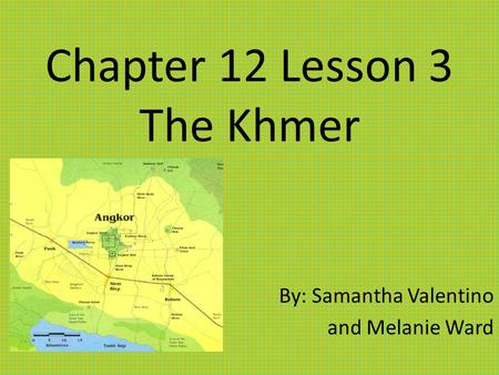 Chapter 12 Lesson 3 The Khmer By: Samantha Valentino and Melanie Ward.