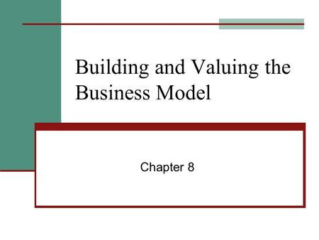Building and Valuing the Business Model Chapter 8.