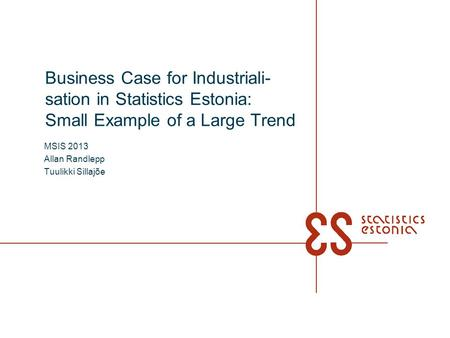 Business Case for Industriali- sation in Statistics Estonia: Small Example of a Large Trend MSIS 2013 Allan Randlepp Tuulikki Sillajõe.