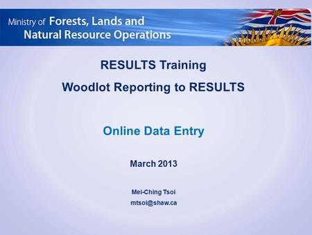RESULTS Training Woodlot Reporting to RESULTS Online Data Entry March 2013 Mei-Ching Tsoi