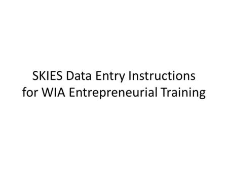 SKIES Data Entry Instructions for WIA Entrepreneurial Training.