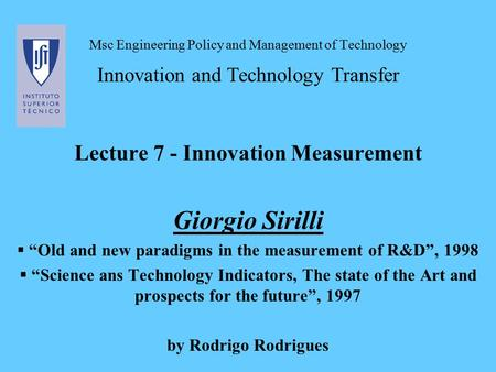 "Msc Engineering Policy and Management of Technology Innovation and Technology Transfer Lecture 7 - Innovation Measurement Giorgio Sirilli  ""Old and new."