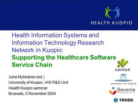 1 Juha Mykkänen (ed.) University of Kuopio, HIS R&D Unit Health Kuopio seminar Brussels, 5 November 2004 Health Information Systems and Information Technology.