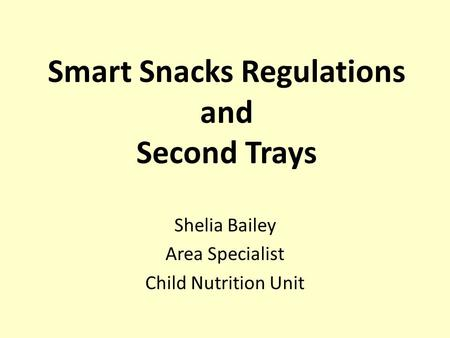 Smart Snacks Regulations and Second Trays Shelia Bailey Area Specialist Child Nutrition Unit.
