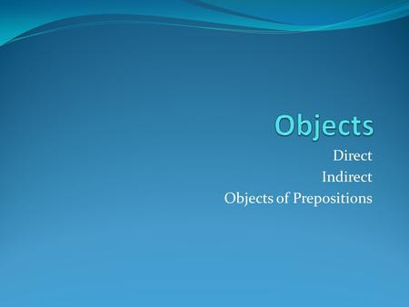 Direct Indirect Objects of Prepositions. Direct Objects A direct object is a noun, pronoun, or word group that tells who or what receives the action.