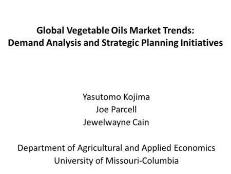 Global Vegetable Oils Market Trends: Demand Analysis and Strategic Planning Initiatives Yasutomo Kojima Joe Parcell Jewelwayne Cain Department of Agricultural.