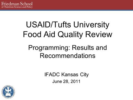 USAID/Tufts University Food Aid Quality Review Programming: Results and Recommendations IFADC Kansas City June 28, 2011.