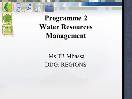 Programme 2 Water Resources Management Ms TR Mbassa DDG: REGIONS.