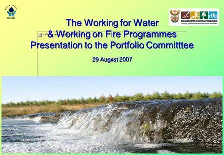 The Working for Water & Working on Fire Programmes Presentation to the Portfolio Committtee 29 August 2007.