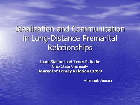 Idealization and Communication in Long-Distance Premarital Relationships Laura Stafford and James R. Reske Ohio State University Journal of Family Relations.