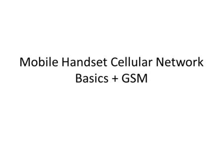 Mobile Handset Cellular Network Basics + GSM. Cellular Network Basics There are many types of cellular services; before delving into details, focus on.