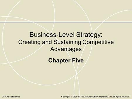 Business-Level Strategy: Creating and Sustaining Competitive Advantages Chapter Five Copyright © 2010 by The McGraw-Hill Companies, Inc. All rights reserved.McGraw-Hill/Irwin.