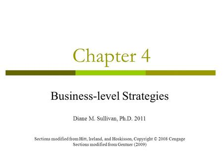 Chapter 4 Business-level Strategies Diane M. Sullivan, Ph.D. 2011 Sections modified from Hitt, Ireland, and Hoskisson, Copyright © 2008 Cengage Sections.