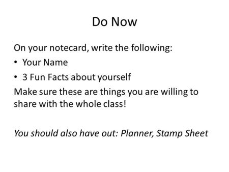 Do Now On your notecard, write the following: Your Name 3 Fun Facts about yourself Make sure these are things you are willing to share with the whole class!