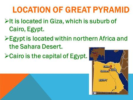 LOCATION OF GREAT PYRAMID  It is located in Giza, which is suburb of Cairo, Egypt.  Egypt is located within northern Africa and the Sahara Desert. 