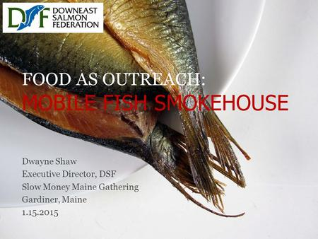 FOOD AS OUTREACH: MOBILE FISH SMOKEHOUSE Dwayne Shaw Executive Director, DSF Slow Money Maine Gathering Gardiner, Maine 1.15.2015.