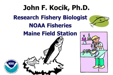 Research Fishery Biologist NOAA Fisheries Maine Field Station John F. Kocik, Ph.D.