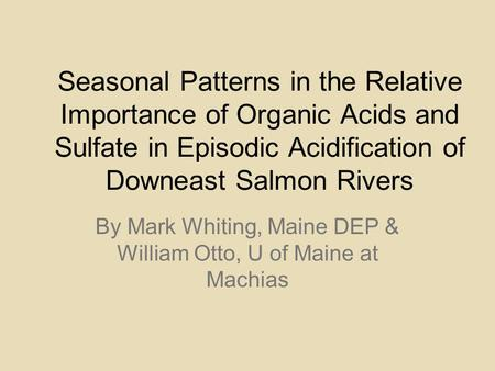 Seasonal Patterns in the Relative Importance of Organic Acids and Sulfate in Episodic Acidification of Downeast Salmon Rivers By Mark Whiting, Maine DEP.
