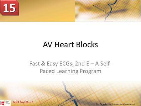 © 2013 The McGraw-Hill Companies, Inc. All rights reserved. 1 Fast & Easy ECGs, 2E AV Heart Blocks Fast & Easy ECGs, 2nd E – A Self- Paced Learning Program.