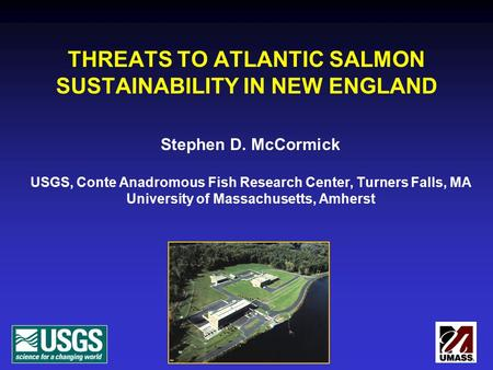 THREATS TO ATLANTIC SALMON SUSTAINABILITY IN NEW ENGLAND Stephen D. McCormick USGS, Conte Anadromous Fish Research Center, Turners Falls, MA University.